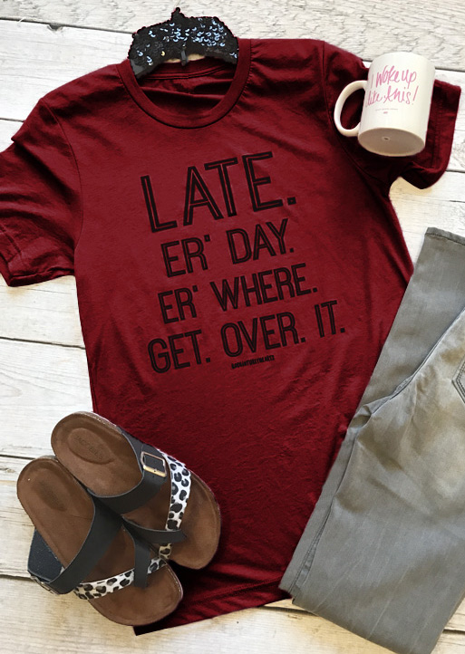 Late Er' Day Er' Where Get Over It T-Shirt