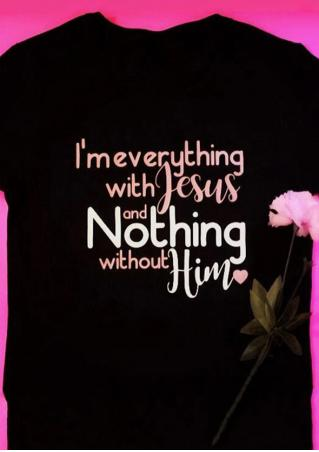 I'm Everything With Jesus And Nothing Without Him T-Shirt