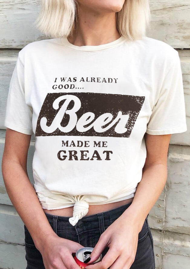 I Was Already Good Beer Made Me Great T-Shirt Tee – White