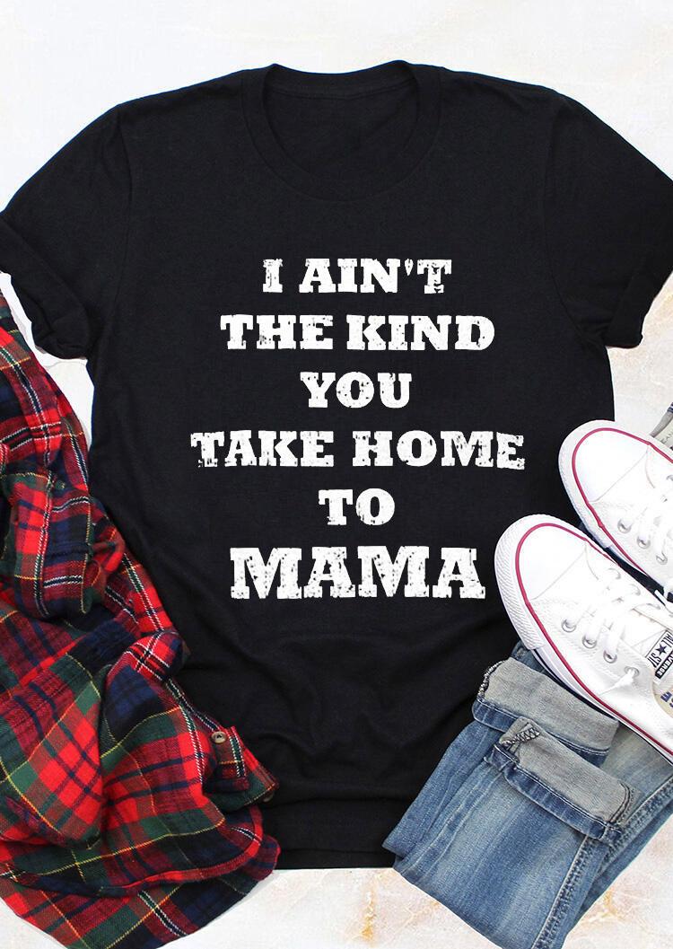 I Ain't The Kind You Take Home To Mama T-Shirt Tee – Black